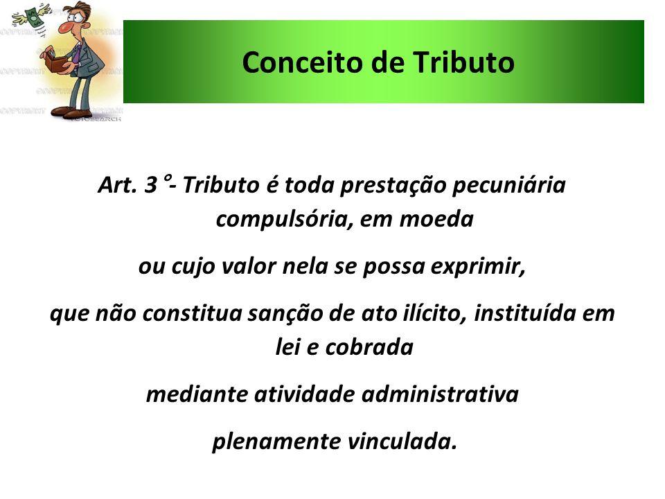 Conceito de TributoArt. 3°- Tributo é toda prestação pecuniária compulsória, em moeda. ou cujo valor nela se possa exprimir,