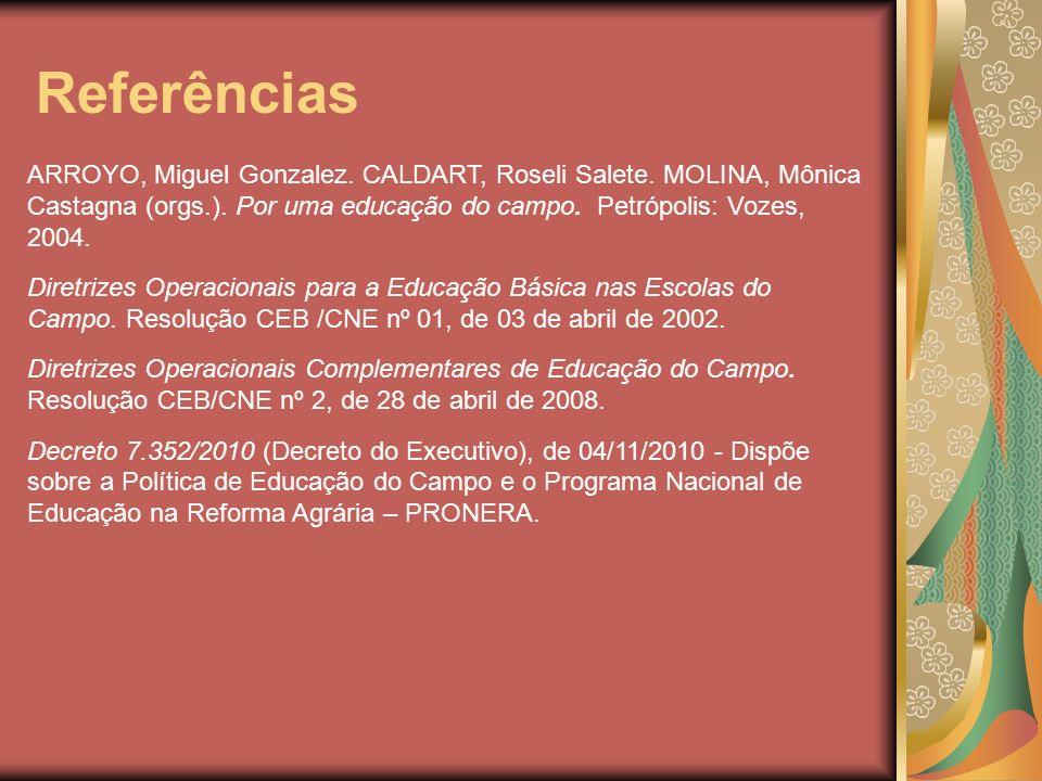 Referências ARROYO, Miguel Gonzalez. CALDART, Roseli Salete. MOLINA, Mônica Castagna (orgs.). Por uma educação do campo. Petrópolis: Vozes, 2004.
