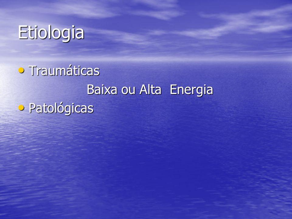 Etiologia Traumáticas Baixa ou Alta Energia Patológicas