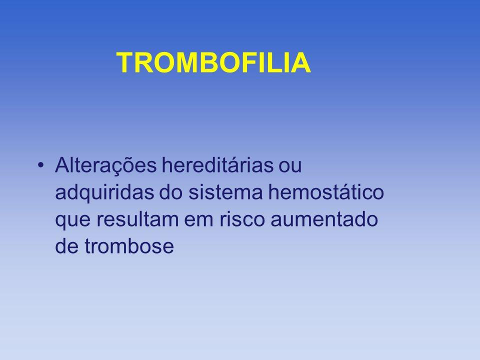 TROMBOFILIA Alterações hereditárias ou adquiridas do sistema hemostático que resultam em risco aumentado de trombose.