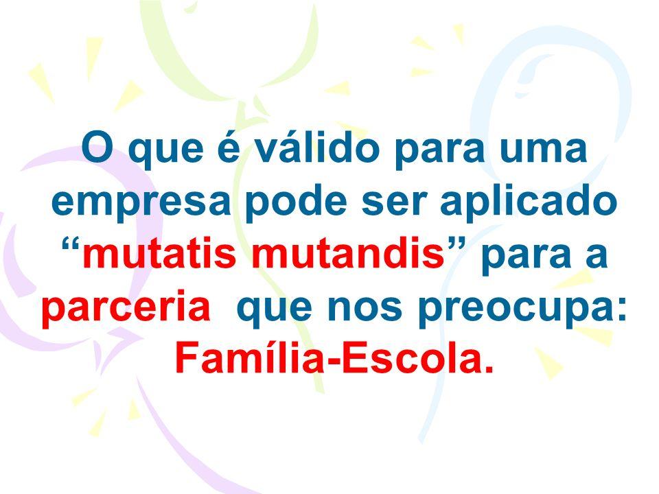O que é válido para uma empresa pode ser aplicado mutatis mutandis para a parceria que nos preocupa: Família-Escola.