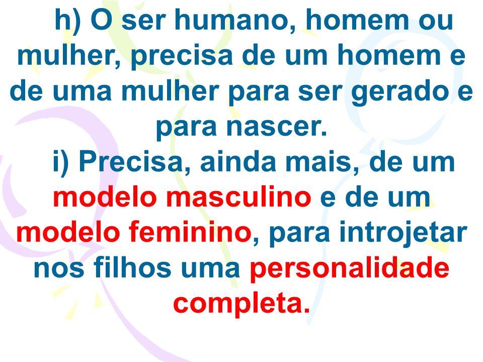 h) O ser humano, homem ou mulher, precisa de um homem e de uma mulher para ser gerado e para nascer.