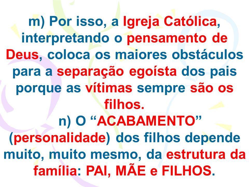m) Por isso, a Igreja Católica, interpretando o pensamento de Deus, coloca os maiores obstáculos para a separação egoísta dos pais porque as vítimas sempre são os filhos.