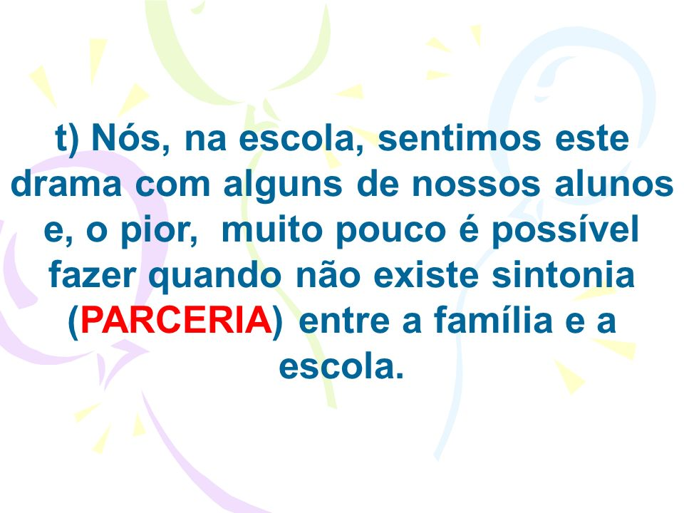 t) Nós, na escola, sentimos este drama com alguns de nossos alunos e, o pior, muito pouco é possível fazer quando não existe sintonia (PARCERIA) entre a família e a escola.