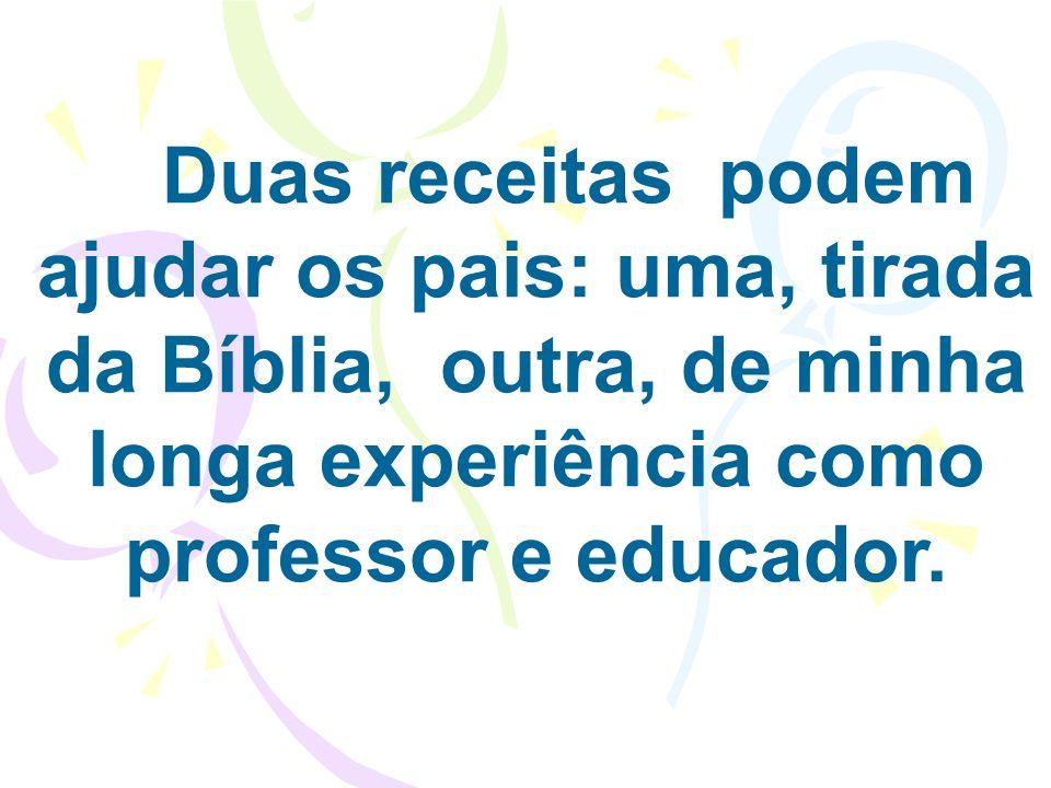 Duas receitas podem ajudar os pais: uma, tirada da Bíblia, outra, de minha longa experiência como professor e educador.