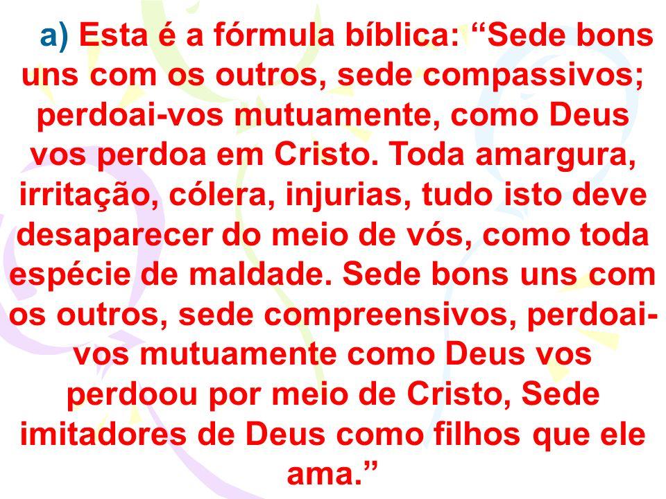 a) Esta é a fórmula bíblica: Sede bons uns com os outros, sede compassivos; perdoai-vos mutuamente, como Deus vos perdoa em Cristo.