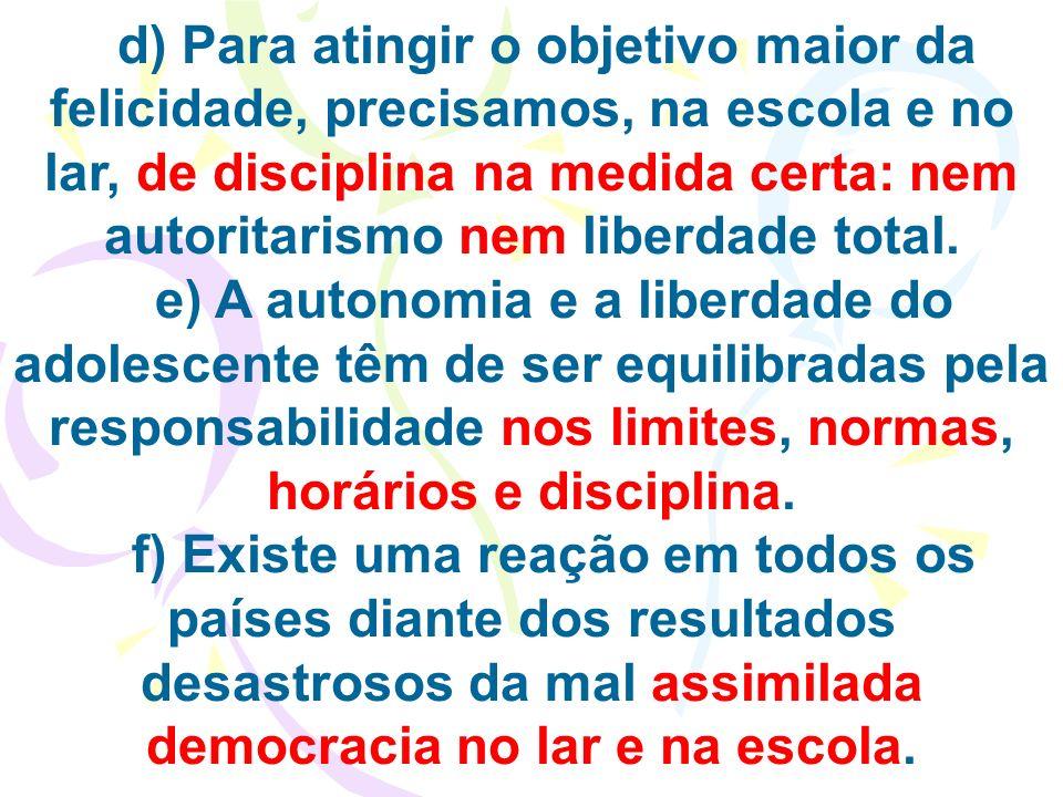d) Para atingir o objetivo maior da felicidade, precisamos, na escola e no lar, de disciplina na medida certa: nem autoritarismo nem liberdade total.