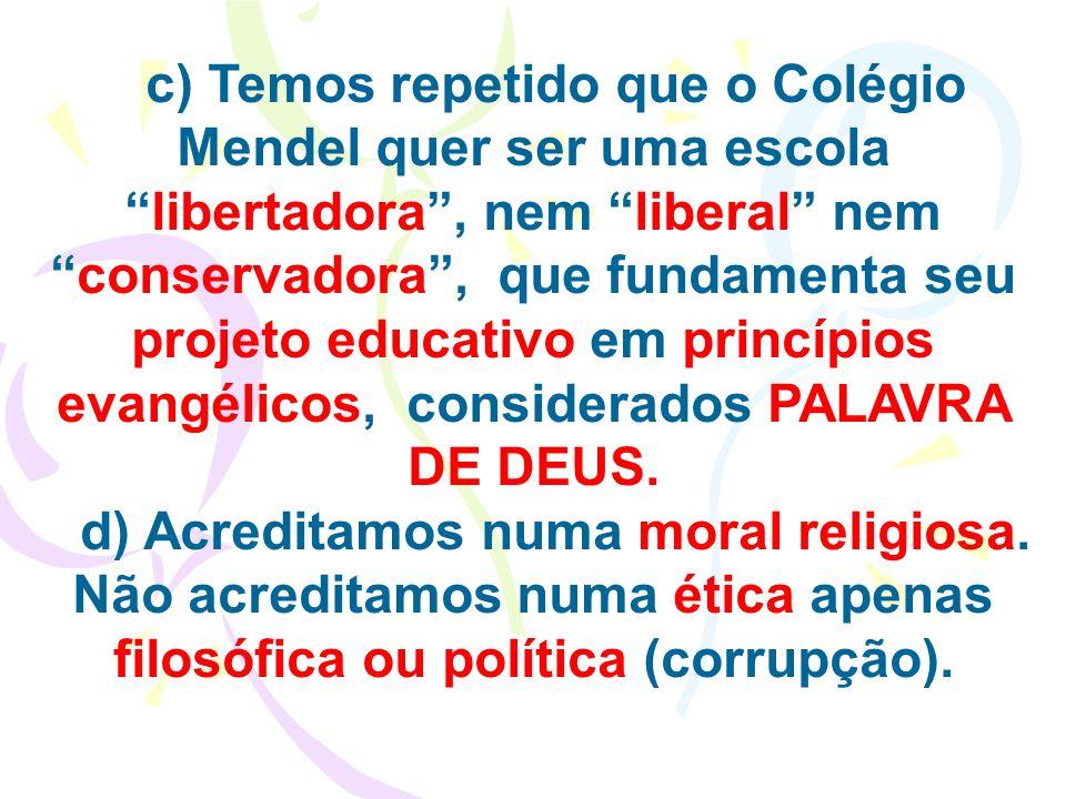 c) Temos repetido que o Colégio Mendel quer ser uma escola libertadora , nem liberal nem conservadora , que fundamenta seu projeto educativo em princípios evangélicos, considerados PALAVRA DE DEUS.