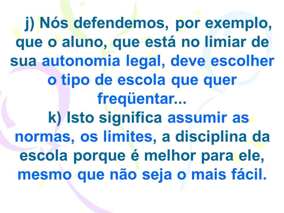 j) Nós defendemos, por exemplo, que o aluno, que está no limiar de sua autonomia legal, deve escolher o tipo de escola que quer freqüentar...