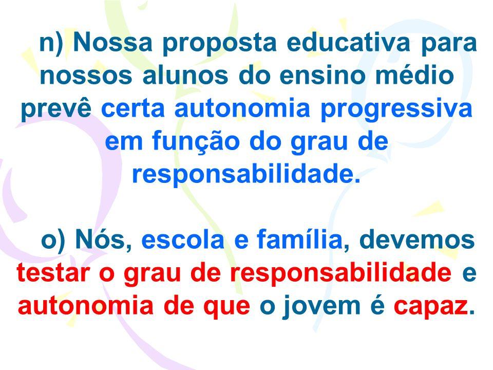 n) Nossa proposta educativa para nossos alunos do ensino médio prevê certa autonomia progressiva em função do grau de responsabilidade.