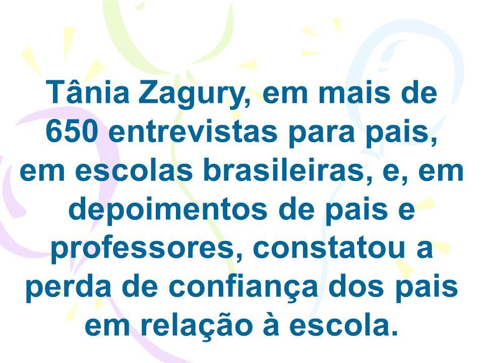 Tânia Zagury, em mais de 650 entrevistas para pais, em escolas brasileiras, e, em depoimentos de pais e professores, constatou a perda de confiança dos pais em relação à escola.