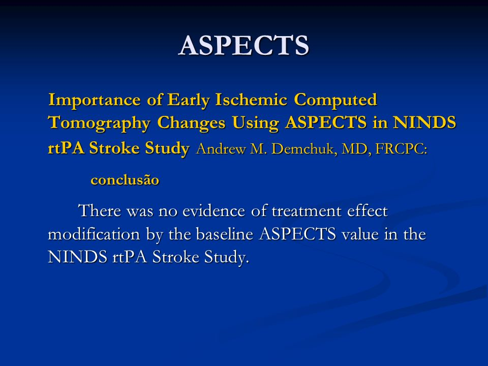 ASPECTS Importance of Early Ischemic Computed Tomography Changes Using ASPECTS in NINDS rtPA Stroke Study Andrew M. Demchuk, MD, FRCPC: