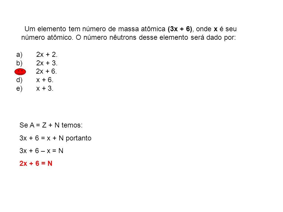 Um elemento tem número de massa atômica (3x + 6), onde x é seu número atômico. O número nêutrons desse elemento será dado por: