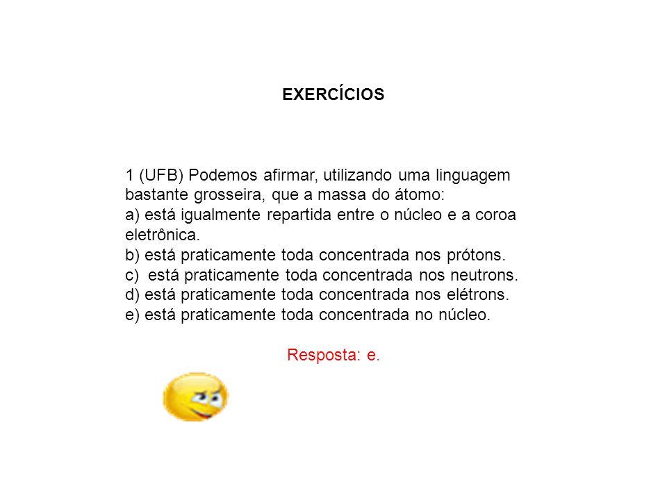 EXERCÍCIOS 1 (UFB) Podemos afirmar, utilizando uma linguagem bastante grosseira, que a massa do átomo: