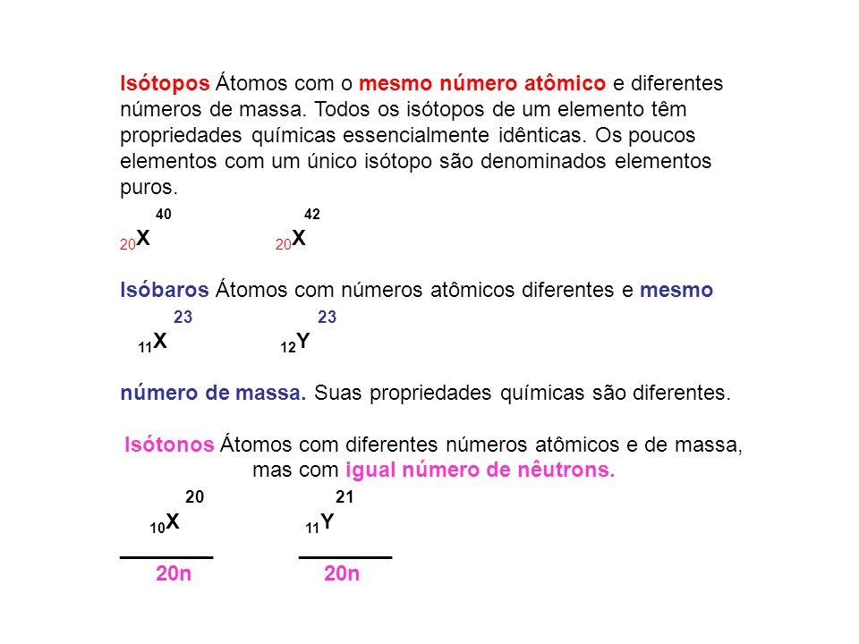 Isótopos Átomos com o mesmo número atômico e diferentes números de massa. Todos os isótopos de um elemento têm propriedades químicas essencialmente idênticas. Os poucos elementos com um único isótopo são denominados elementos puros.