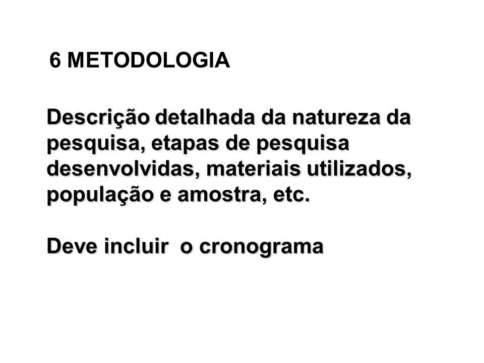 6 METODOLOGIADescrição detalhada da natureza da pesquisa, etapas de pesquisa desenvolvidas, materiais utilizados, população e amostra, etc.