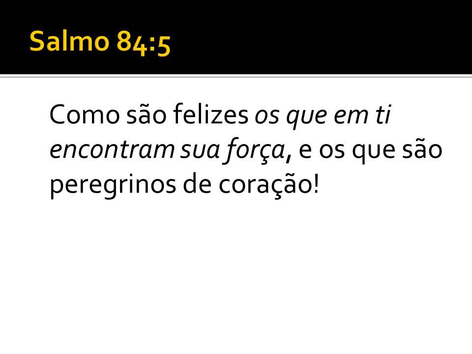 Salmo 84:5 Como são felizes os que em ti encontram sua força, e os que são peregrinos de coração!