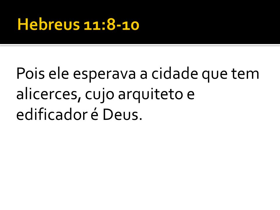 Hebreus 11:8-10 Pois ele esperava a cidade que tem alicerces, cujo arquiteto e edificador é Deus.