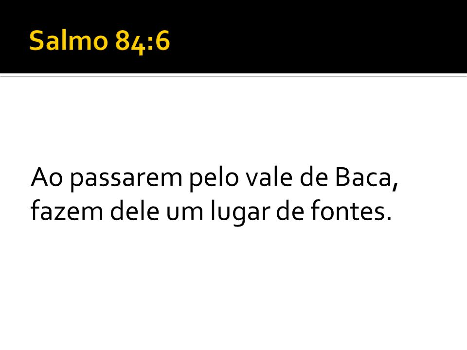Salmo 84:6 Ao passarem pelo vale de Baca, fazem dele um lugar de fontes.