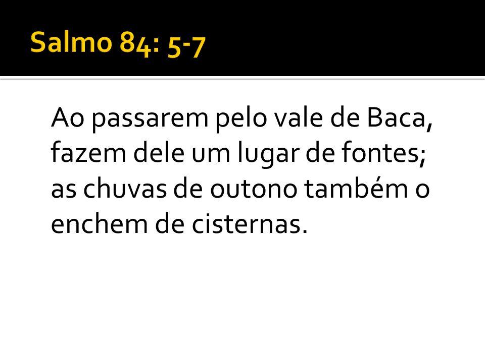 Salmo 84: 5-7 Ao passarem pelo vale de Baca, fazem dele um lugar de fontes; as chuvas de outono também o enchem de cisternas.