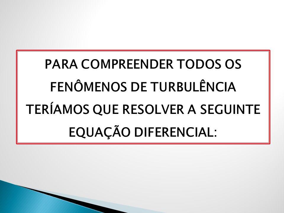 PARA COMPREENDER TODOS OS FENÔMENOS DE TURBULÊNCIA TERÍAMOS QUE RESOLVER A SEGUINTE EQUAÇÃO DIFERENCIAL: