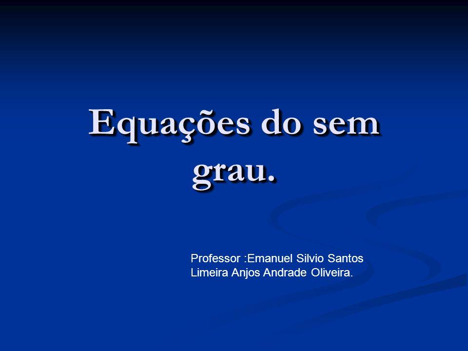 Equações do sem grau. Professor :Emanuel Silvio Santos Limeira Anjos Andrade Oliveira.
