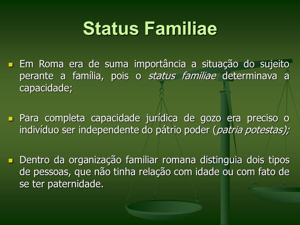 Status Familiae Em Roma era de suma importância a situação do sujeito perante a família, pois o status familiae determinava a capacidade;