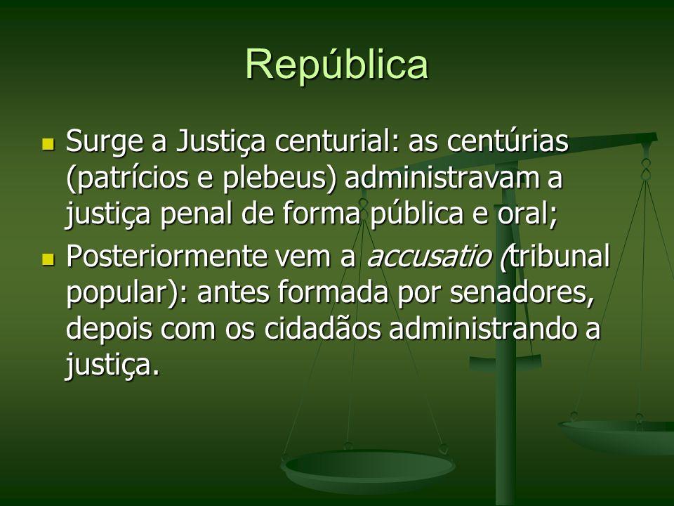 República Surge a Justiça centurial: as centúrias (patrícios e plebeus) administravam a justiça penal de forma pública e oral;