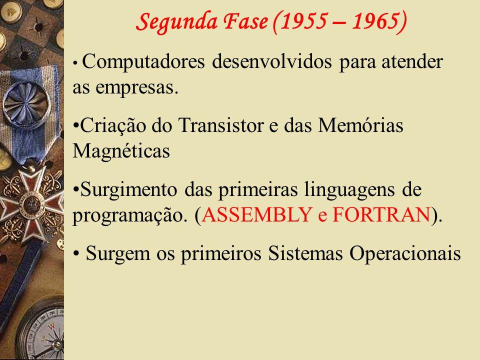 Segunda Fase (1955 – 1965) Computadores desenvolvidos para atender as empresas. Criação do Transistor e das Memórias Magnéticas.