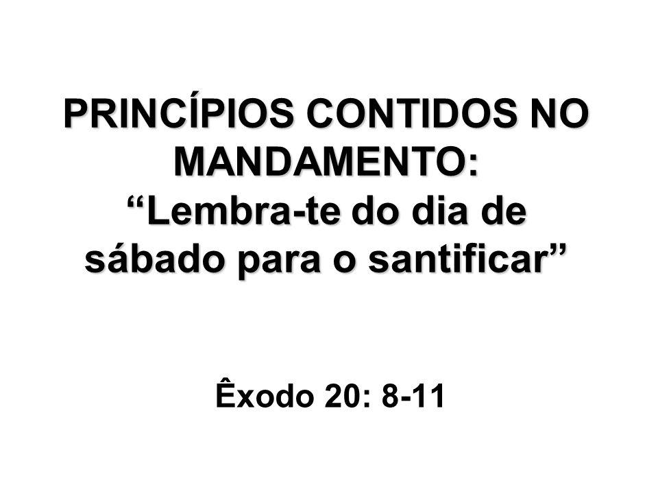 PRINCÍPIOS CONTIDOS NO MANDAMENTO: Lembra-te do dia de sábado para o santificar