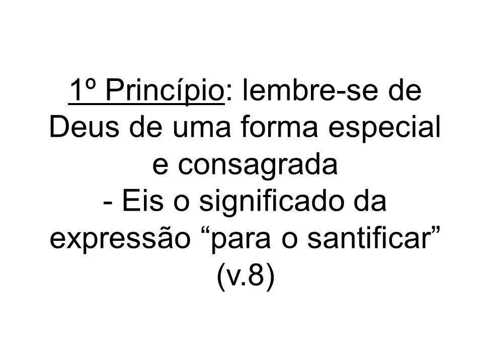 1º Princípio: lembre-se de Deus de uma forma especial e consagrada - Eis o significado da expressão para o santificar (v.8)