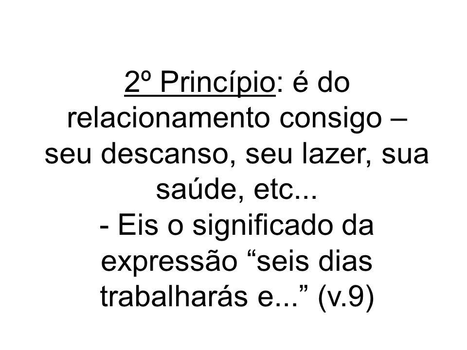 2º Princípio: é do relacionamento consigo – seu descanso, seu lazer, sua saúde, etc...
