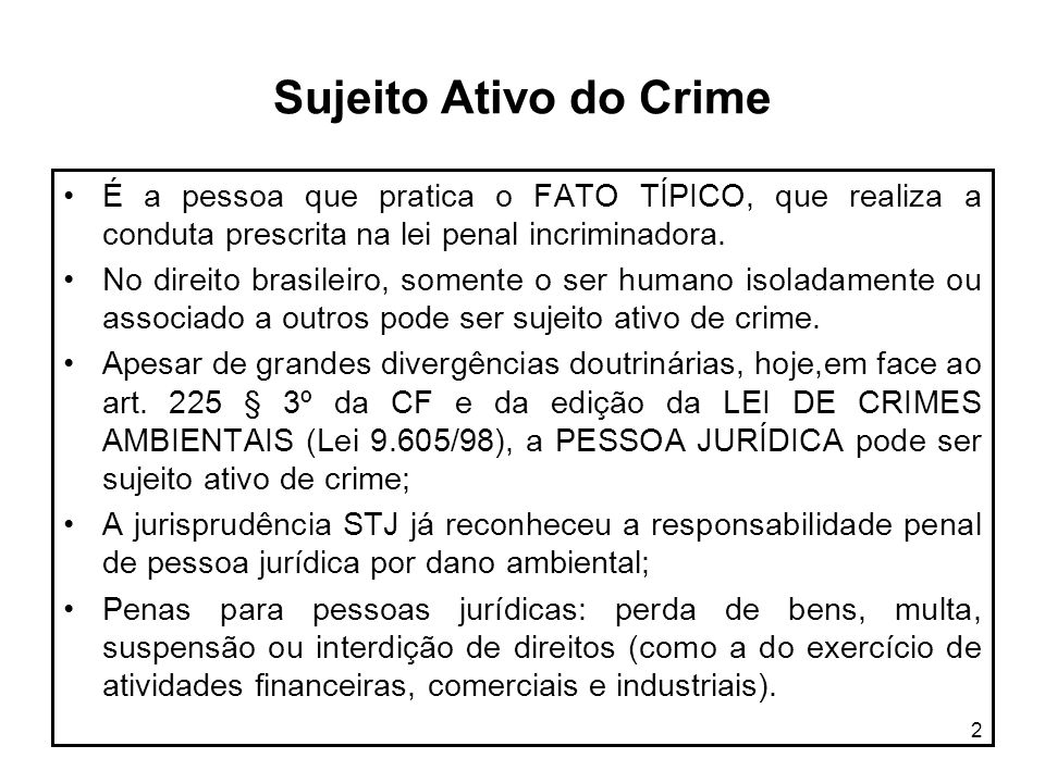 Sujeito Ativo do Crime É a pessoa que pratica o FATO TÍPICO, que realiza a conduta prescrita na lei penal incriminadora.