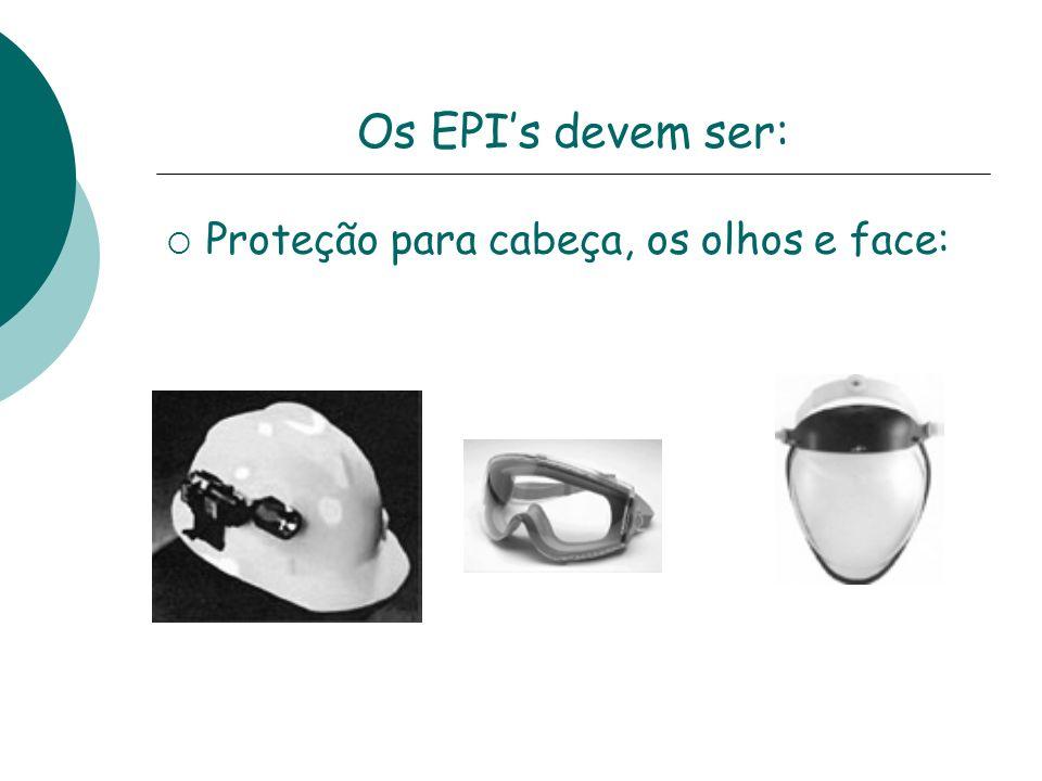 Os EPI's devem ser: Proteção para cabeça, os olhos e face: