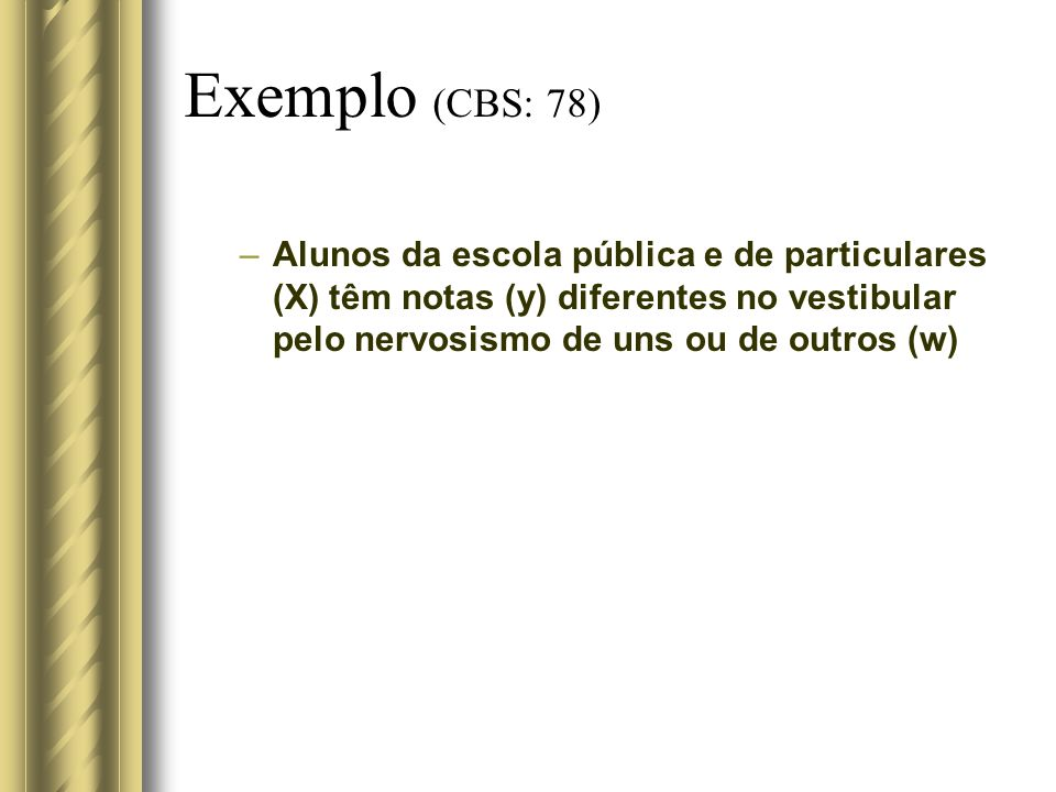Exemplo (CBS: 78) Alunos da escola pública e de particulares (X) têm notas (y) diferentes no vestibular pelo nervosismo de uns ou de outros (w)