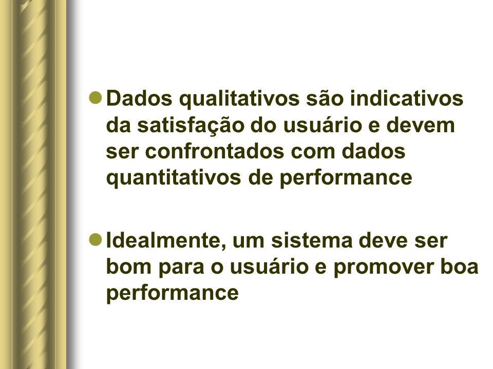 Dados qualitativos são indicativos da satisfação do usuário e devem ser confrontados com dados quantitativos de performance