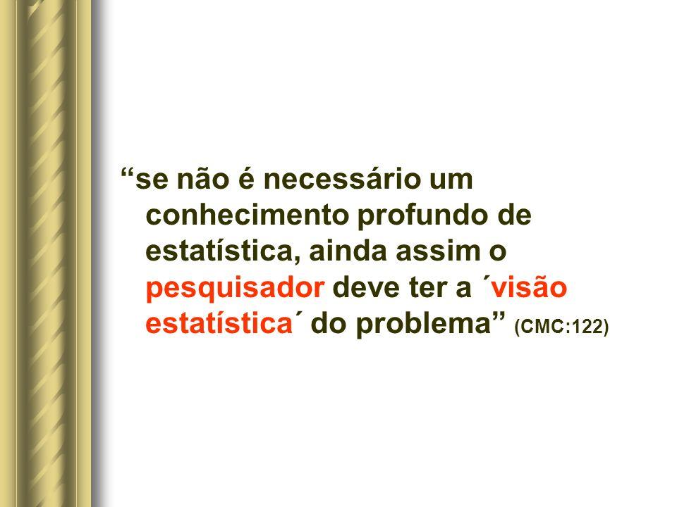 se não é necessário um conhecimento profundo de estatística, ainda assim o pesquisador deve ter a ´visão estatística´ do problema (CMC:122)