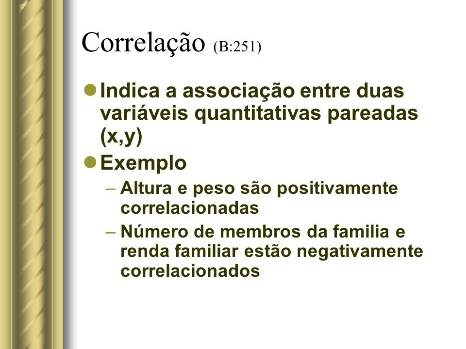 Correlação (B:251) Indica a associação entre duas variáveis quantitativas pareadas (x,y) Exemplo. Altura e peso são positivamente correlacionadas.