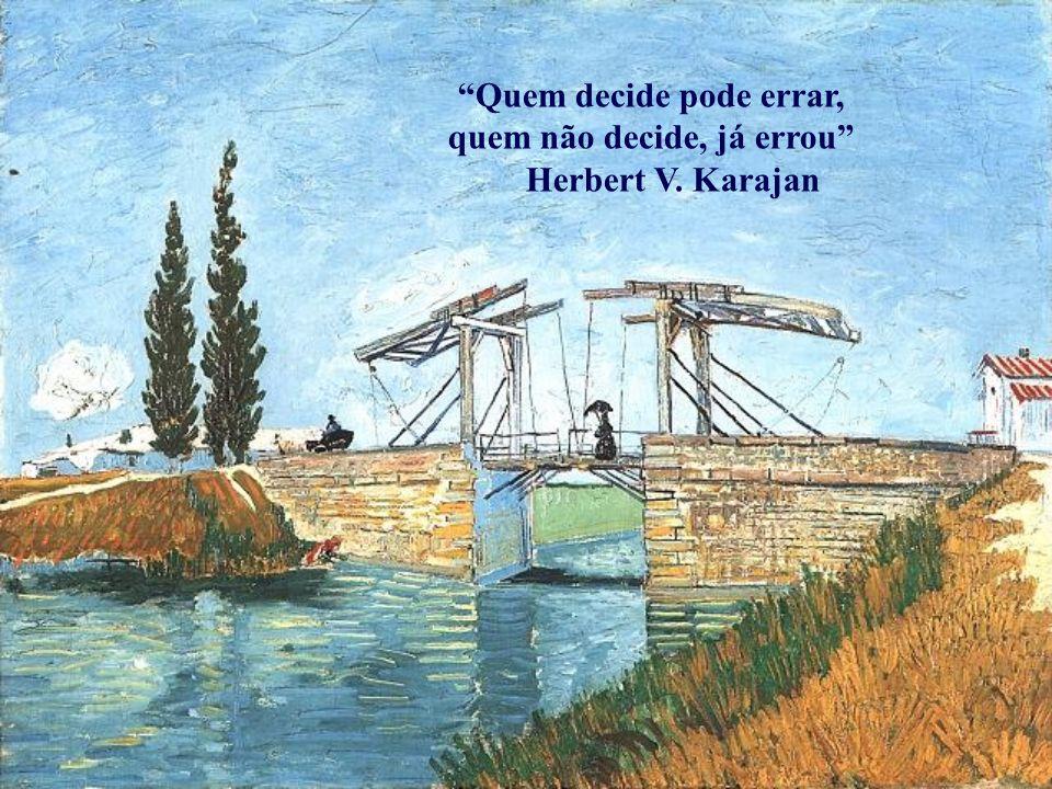 Quem decide pode errar, quem não decide, já errou Herbert V. Karajan