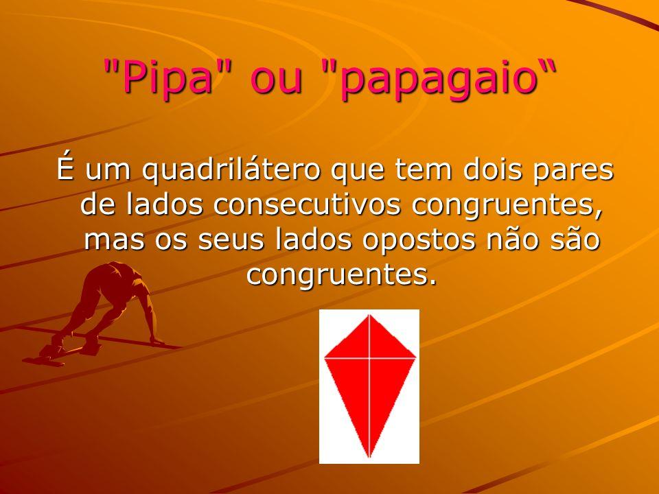 Pipa ou papagaio É um quadrilátero que tem dois pares de lados consecutivos congruentes, mas os seus lados opostos não são congruentes.