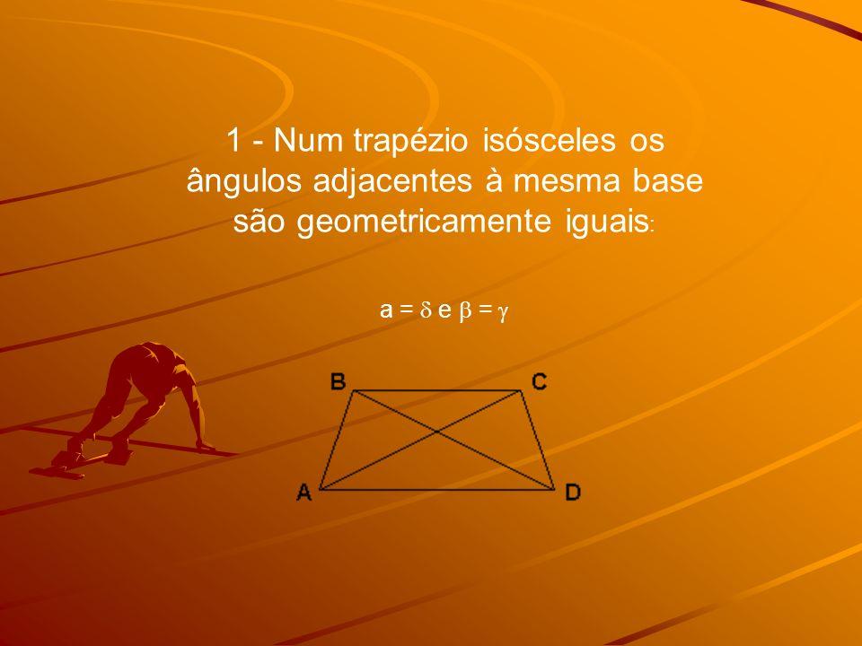 1 - Num trapézio isósceles os ângulos adjacentes à mesma base são geometricamente iguais: a =  e  = 
