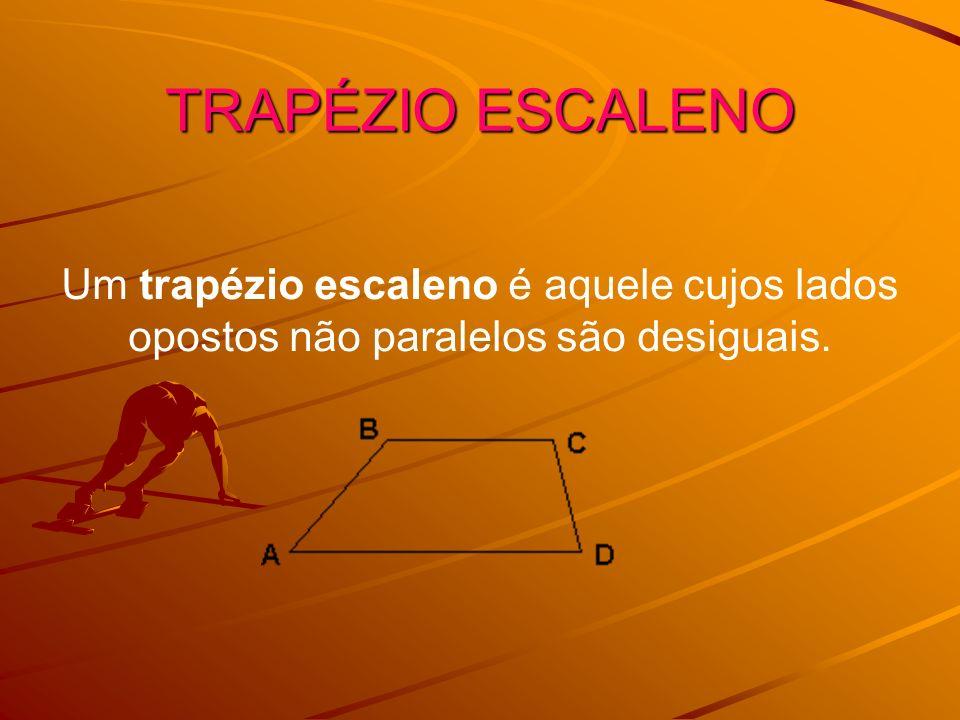 TRAPÉZIO ESCALENO Um trapézio escaleno é aquele cujos lados opostos não paralelos são desiguais.