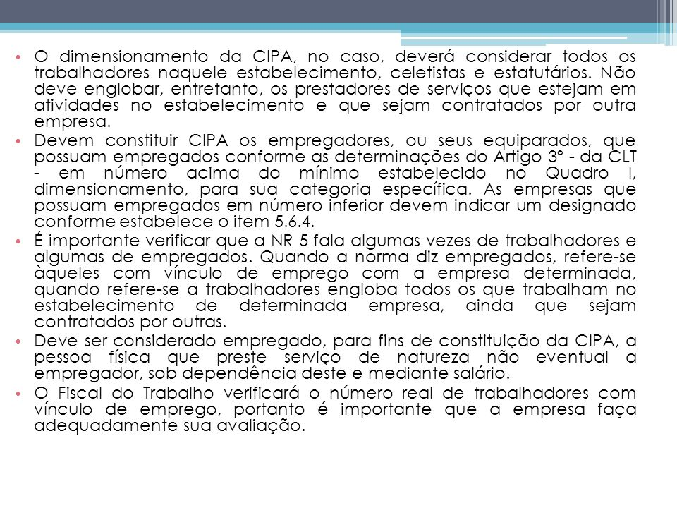 O dimensionamento da CIPA, no caso, deverá considerar todos os trabalhadores naquele estabelecimento, celetistas e estatutários. Não deve englobar, entretanto, os prestadores de serviços que estejam em atividades no estabelecimento e que sejam contratados por outra empresa.