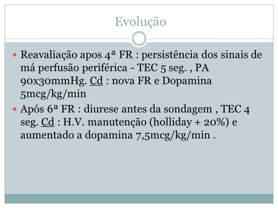 Evolução Reavaliação apos 4ª FR : persistência dos sinais de má perfusão periférica - TEC 5 seg. , PA 90x30mmHg. Cd : nova FR e Dopamina 5mcg/kg/min.