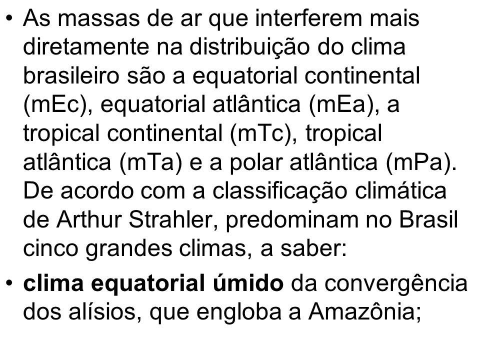 As massas de ar que interferem mais diretamente na distribuição do clima brasileiro são a equatorial continental (mEc), equatorial atlântica (mEa), a tropical continental (mTc), tropical atlântica (mTa) e a polar atlântica (mPa). De acordo com a classificação climática de Arthur Strahler, predominam no Brasil cinco grandes climas, a saber: