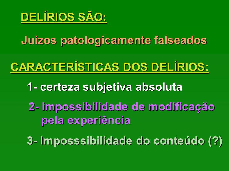 DELÍRIOS SÃO: Juízos patologicamente falseados. CARACTERÍSTICAS DOS DELÍRIOS: 1- certeza subjetiva absoluta.