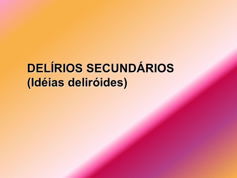 DELÍRIOS SECUNDÁRIOS (Idéias deliróides)
