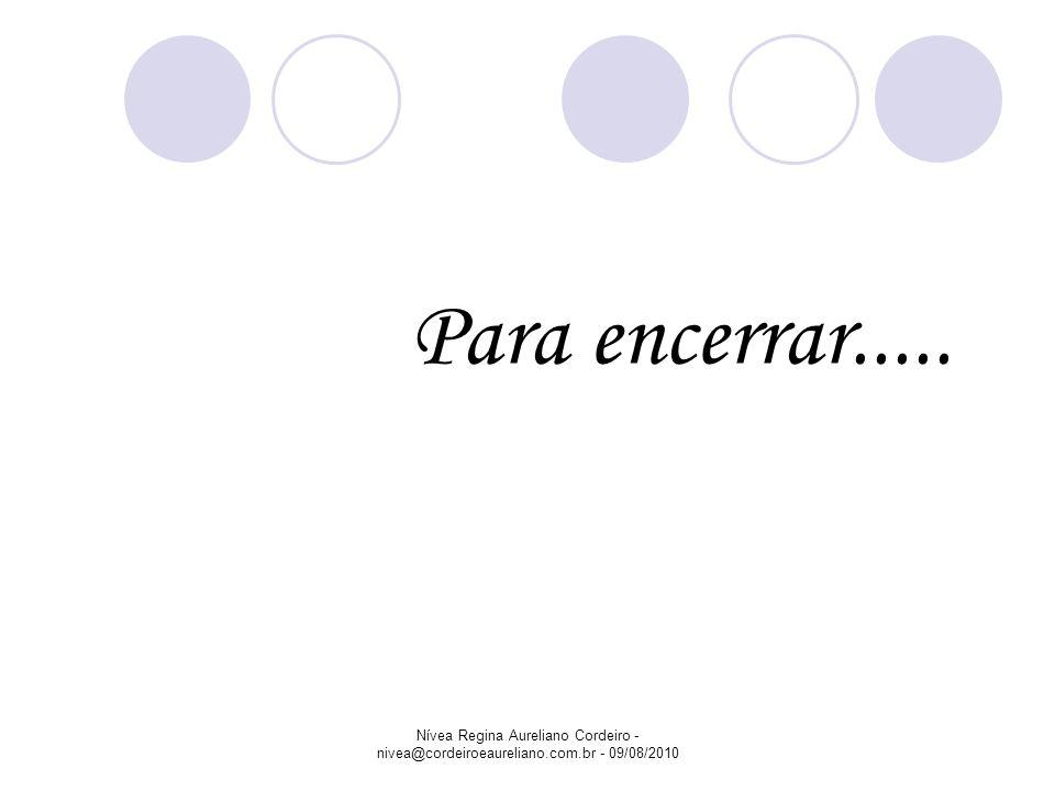 Para encerrar..... Nívea Regina Aureliano Cordeiro - nivea@cordeiroeaureliano.com.br - 09/08/2010