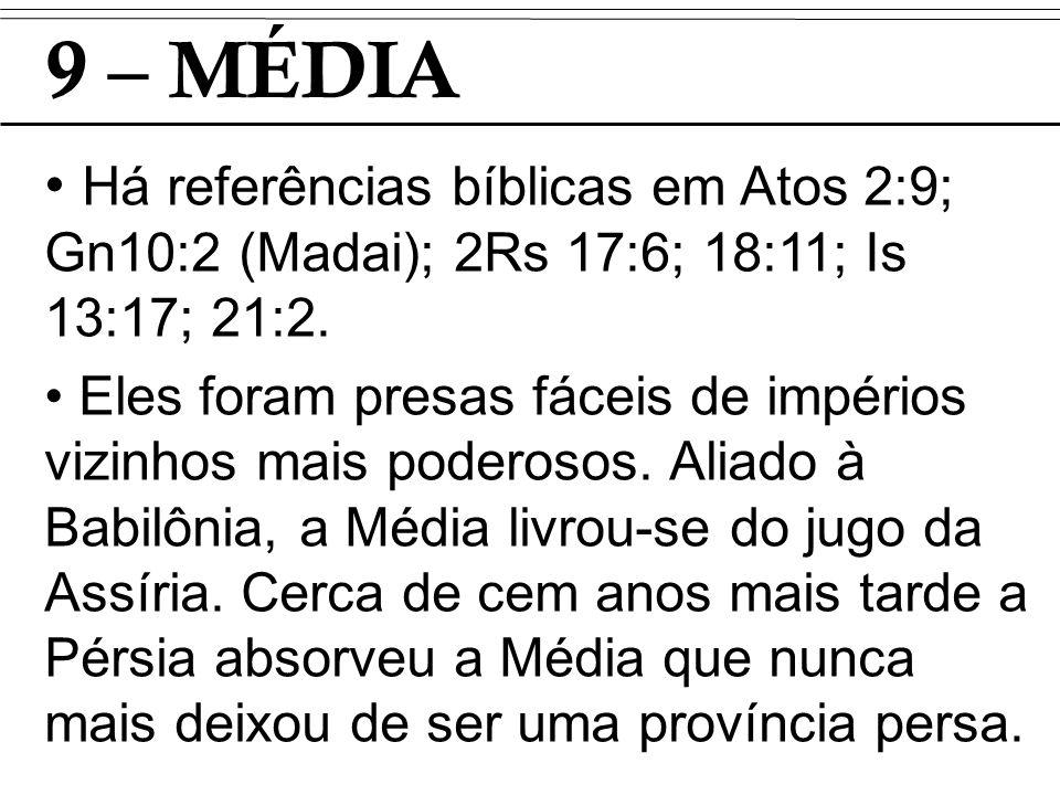 9 – MÉDIA Há referências bíblicas em Atos 2:9; Gn10:2 (Madai); 2Rs 17:6; 18:11; Is 13:17; 21:2.