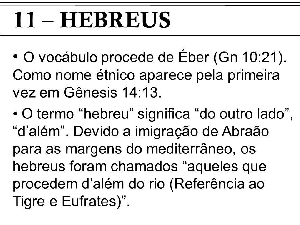 11 – HEBREUS O vocábulo procede de Éber (Gn 10:21). Como nome étnico aparece pela primeira vez em Gênesis 14:13.